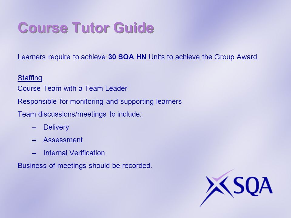 Course Tutor Guide Learners require to achieve 30 SQA HN Units to achieve the Group Award. Staffing Course Team with a Team Leader Responsible for mon