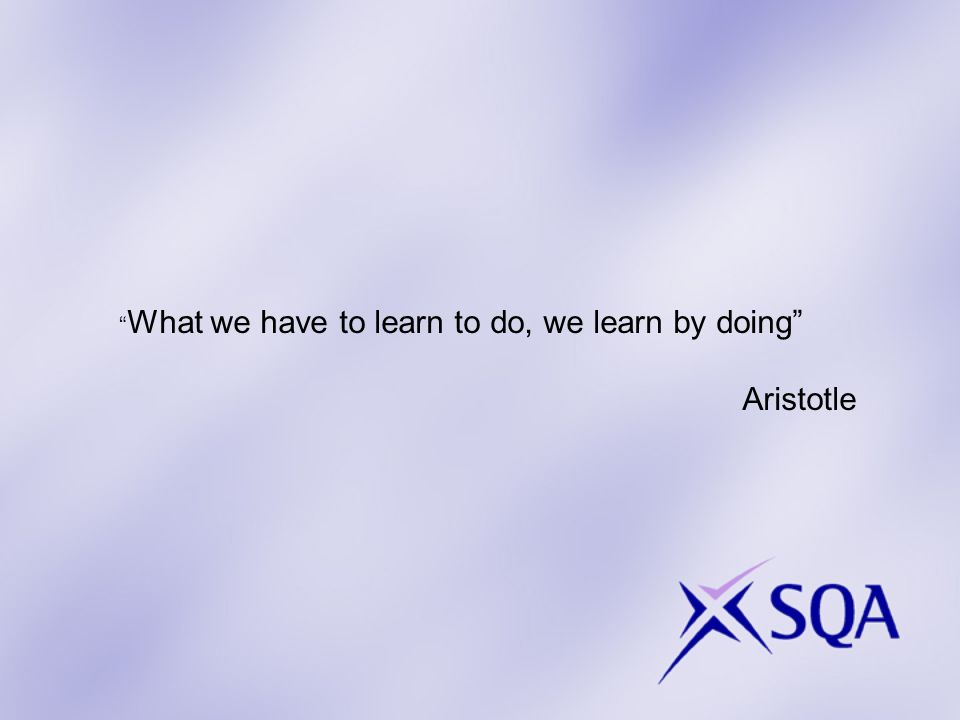 What we have to learn to do, we learn by doing Aristotle