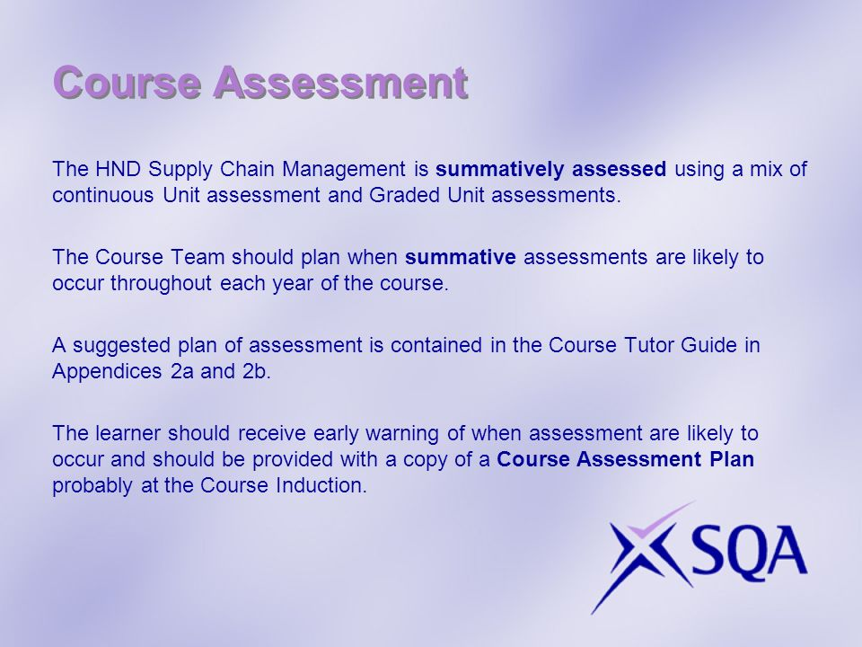 Course Assessment The HND Supply Chain Management is summatively assessed using a mix of continuous Unit assessment and Graded Unit assessments. The C