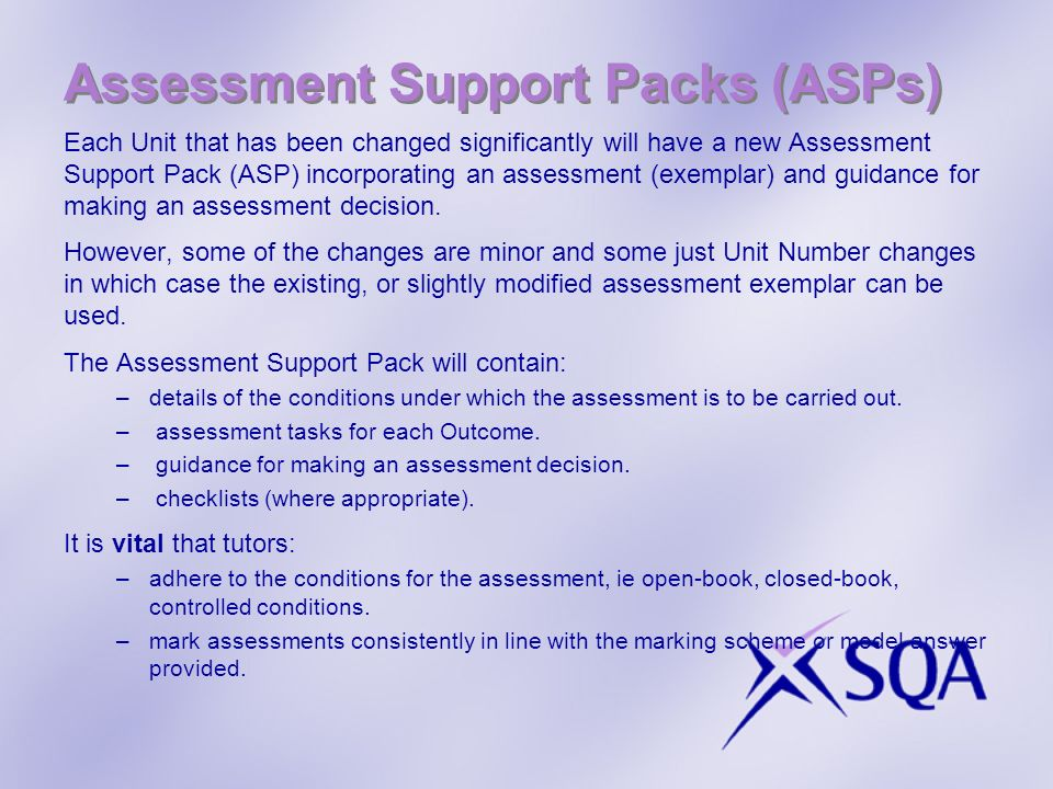 Assessment Support Packs (ASPs) Each Unit that has been changed significantly will have a new Assessment Support Pack (ASP) incorporating an assessmen