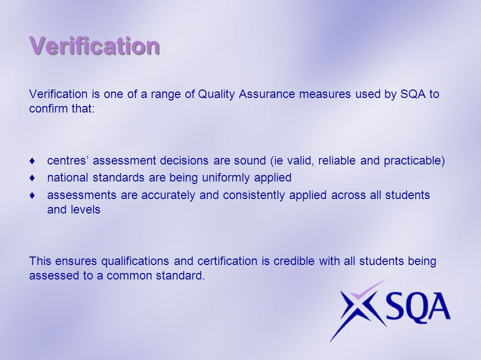Verification Verification is one of a range of Quality Assurance measures used by SQA to confirm that: centres assessment decisions are sound (ie vali