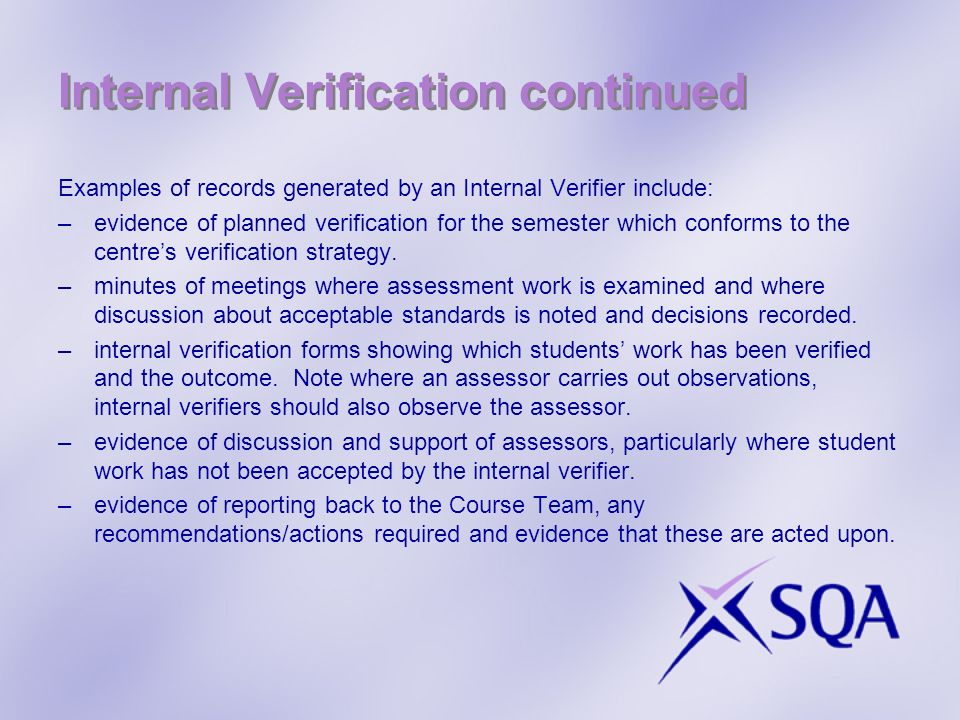 Internal Verification continued Examples of records generated by an Internal Verifier include: –evidence of planned verification for the semester whic