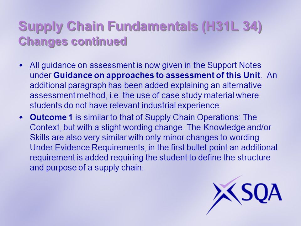 Supply Chain Fundamentals (H31L 34) Changes continued All guidance on assessment is now given in the Support Notes under Guidance on approaches to assessment of this Unit.