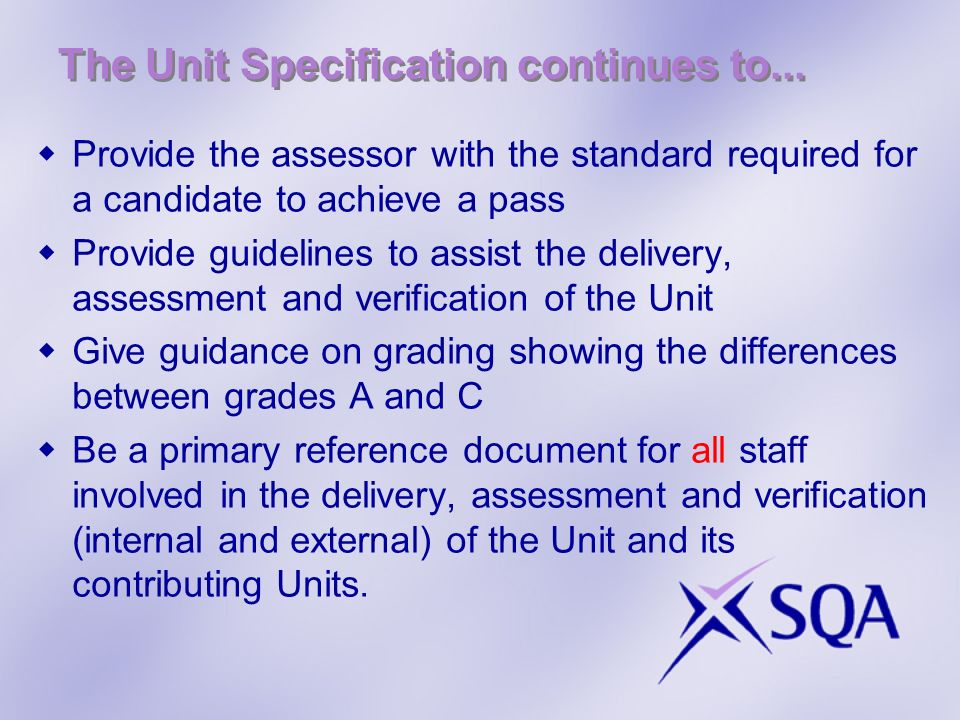 The Unit Specification continues to... Provide the assessor with the standard required for a candidate to achieve a pass Provide guidelines to assist