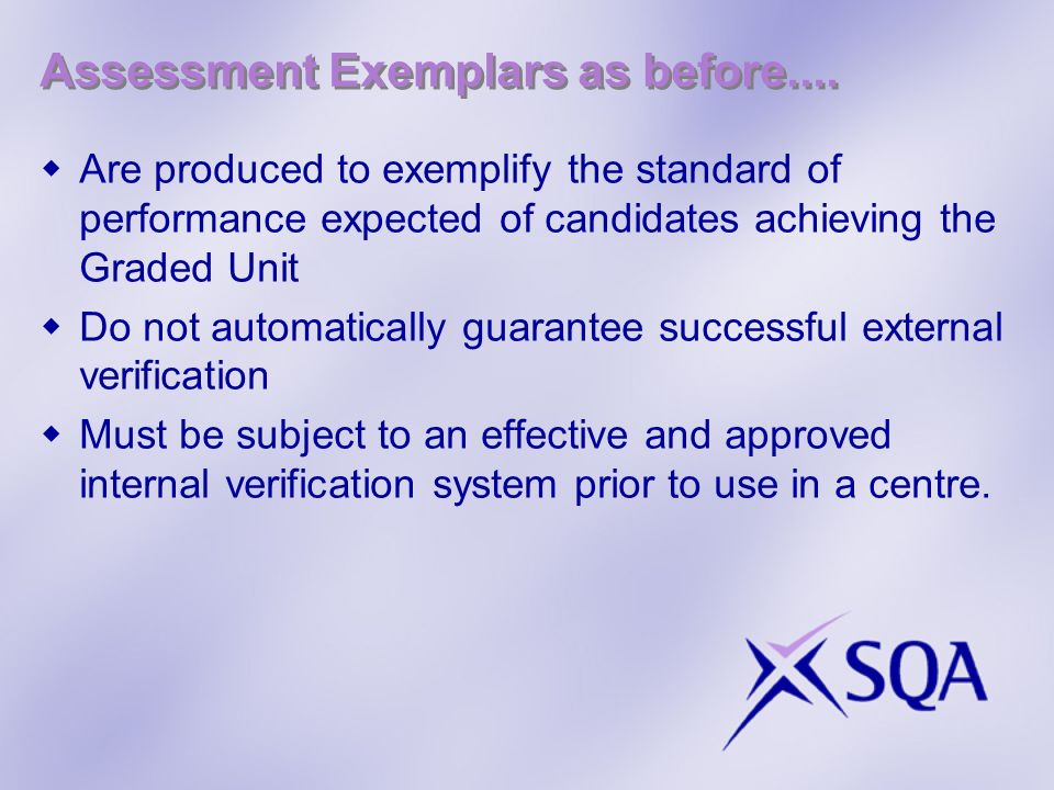 Assessment Exemplars as before.... Are produced to exemplify the standard of performance expected of candidates achieving the Graded Unit Do not autom