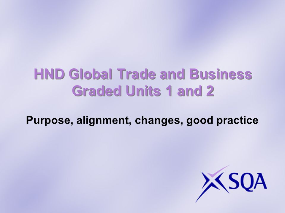 HND Global Trade and Business Graded Units 1 and 2 Purpose, alignment, changes, good practice