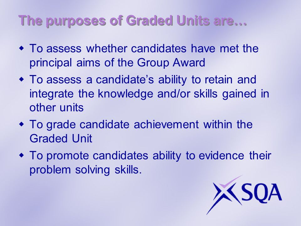 The purposes of Graded Units are… To assess whether candidates have met the principal aims of the Group Award To assess a candidates ability to retain