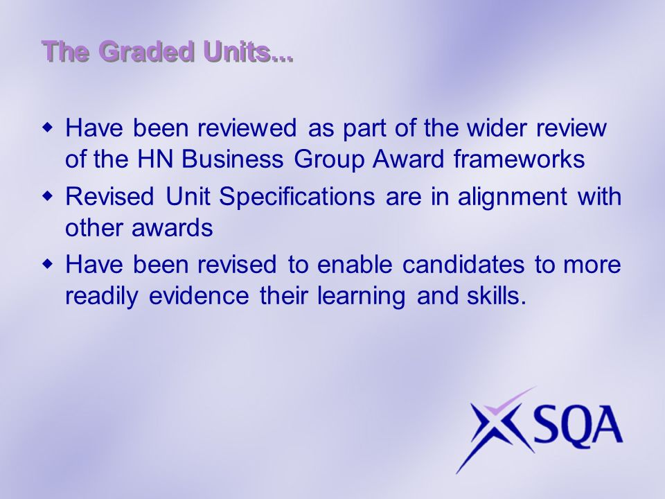 The Graded Units... Have been reviewed as part of the wider review of the HN Business Group Award frameworks Revised Unit Specifications are in alignm