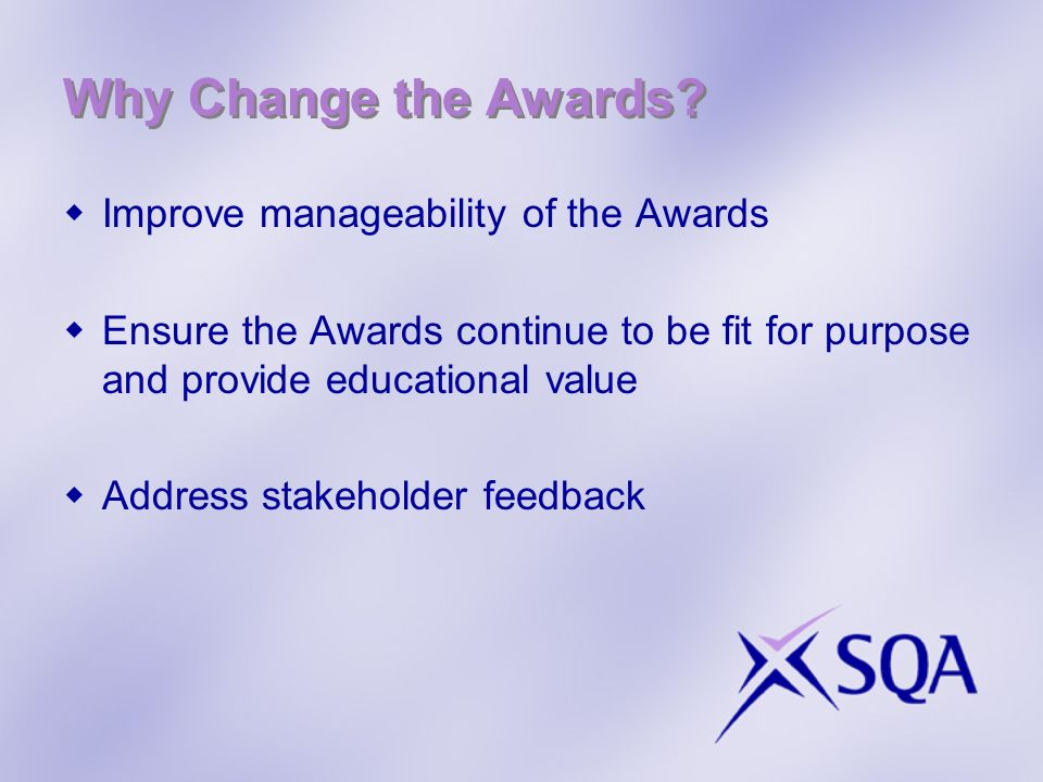 Why Change the Awards? Improve manageability of the Awards Ensure the Awards continue to be fit for purpose and provide educational value Address stak