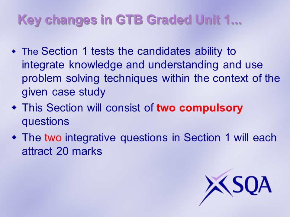 Key changes in GTB Graded Unit 1... The Section 1 tests the candidates ability to integrate knowledge and understanding and use problem solving techni