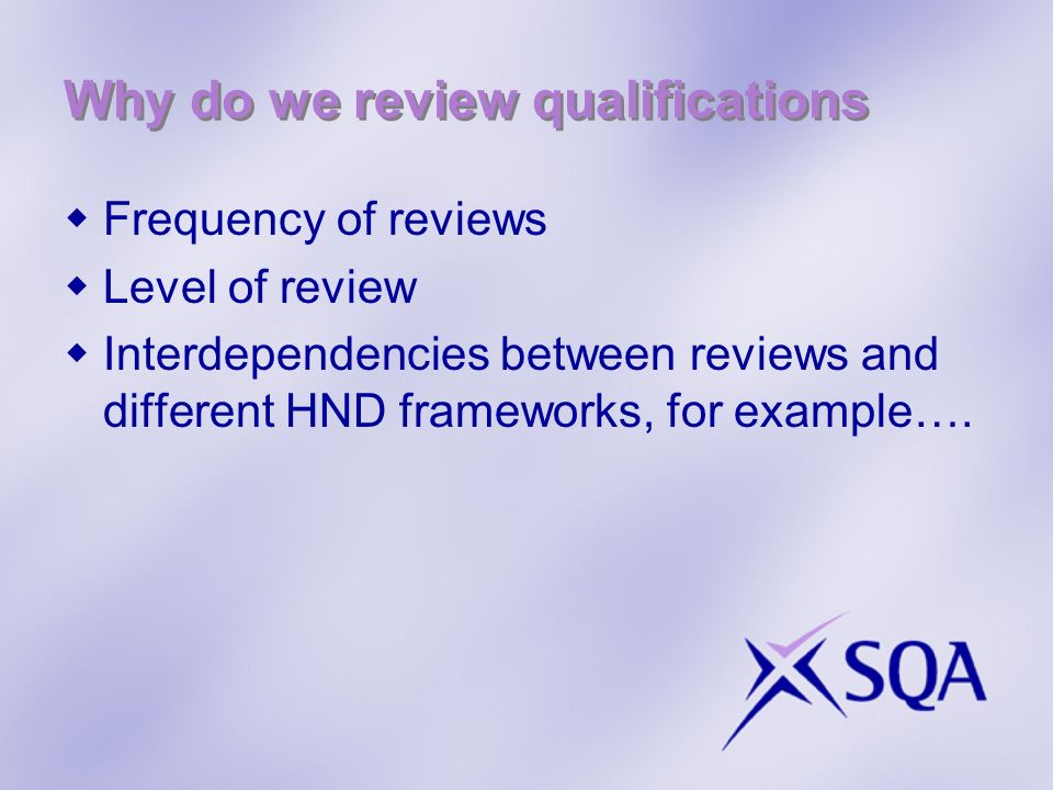 Why do we review qualifications Frequency of reviews Level of review Interdependencies between reviews and different HND frameworks, for example….