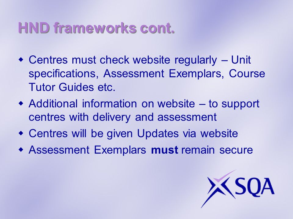 HND frameworks cont. Centres must check website regularly – Unit specifications, Assessment Exemplars, Course Tutor Guides etc. Additional information