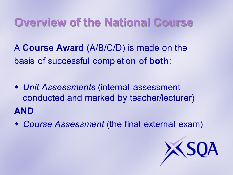 Overview of the National Course A Course Award (A/B/C/D) is made on the basis of successful completion of both: Unit Assessments (internal assessment conducted and marked by teacher/lecturer) AND Course Assessment (the final external exam)