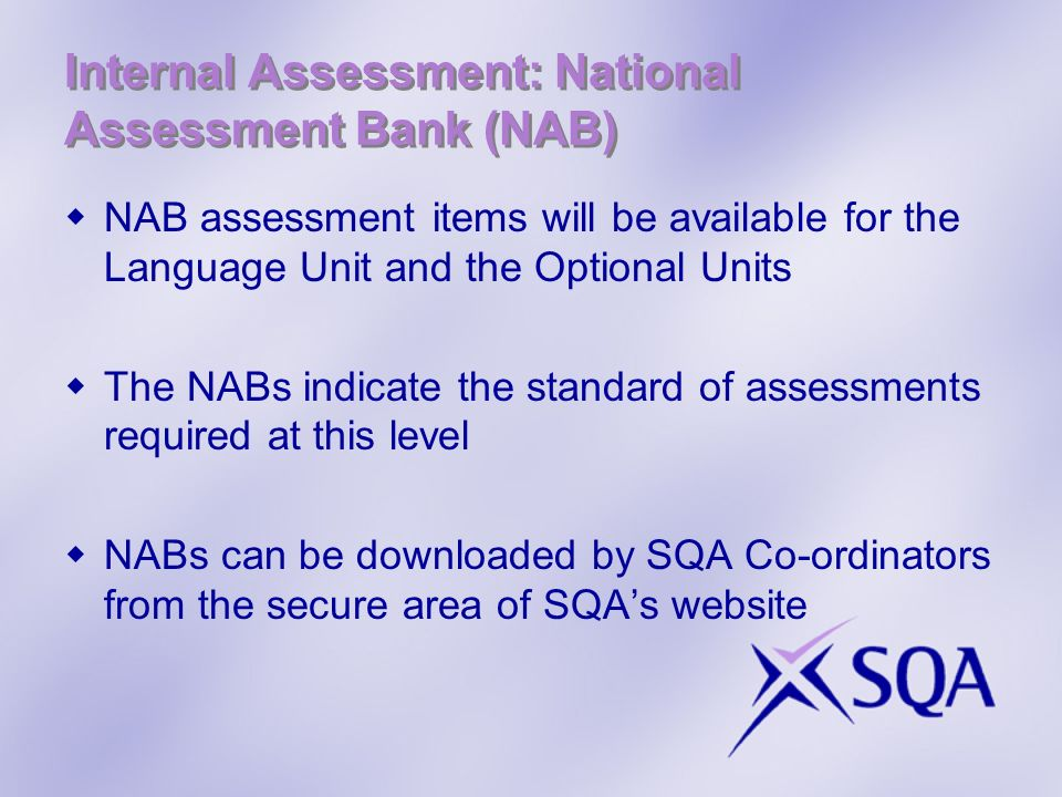 Internal Assessment: National Assessment Bank (NAB) NAB assessment items will be available for the Language Unit and the Optional Units The NABs indicate the standard of assessments required at this level NABs can be downloaded by SQA Co-ordinators from the secure area of SQAs website