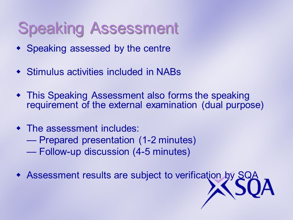 Speaking Assessment Speaking assessed by the centre Stimulus activities included in NABs This Speaking Assessment also forms the speaking requirement of the external examination (dual purpose) The assessment includes: Prepared presentation (1-2 minutes) Follow-up discussion (4-5 minutes) Assessment results are subject to verification by SQA
