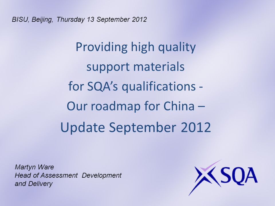 Providing high quality support materials for SQAs qualifications - Our roadmap for China – Update September 2012 Martyn Ware Head of Assessment Development and Delivery BISU, Beijing, Thursday 13 September 2012