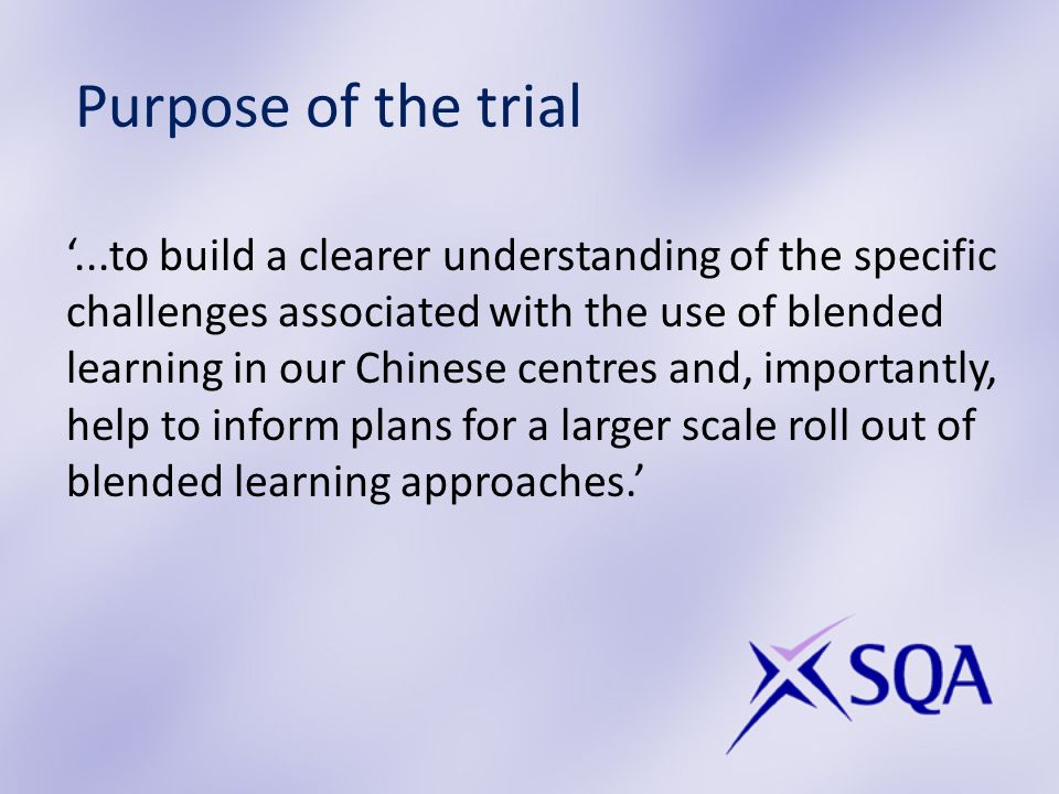 Purpose of the trial...to build a clearer understanding of the specific challenges associated with the use of blended learning in our Chinese centres and, importantly, help to inform plans for a larger scale roll out of blended learning approaches.