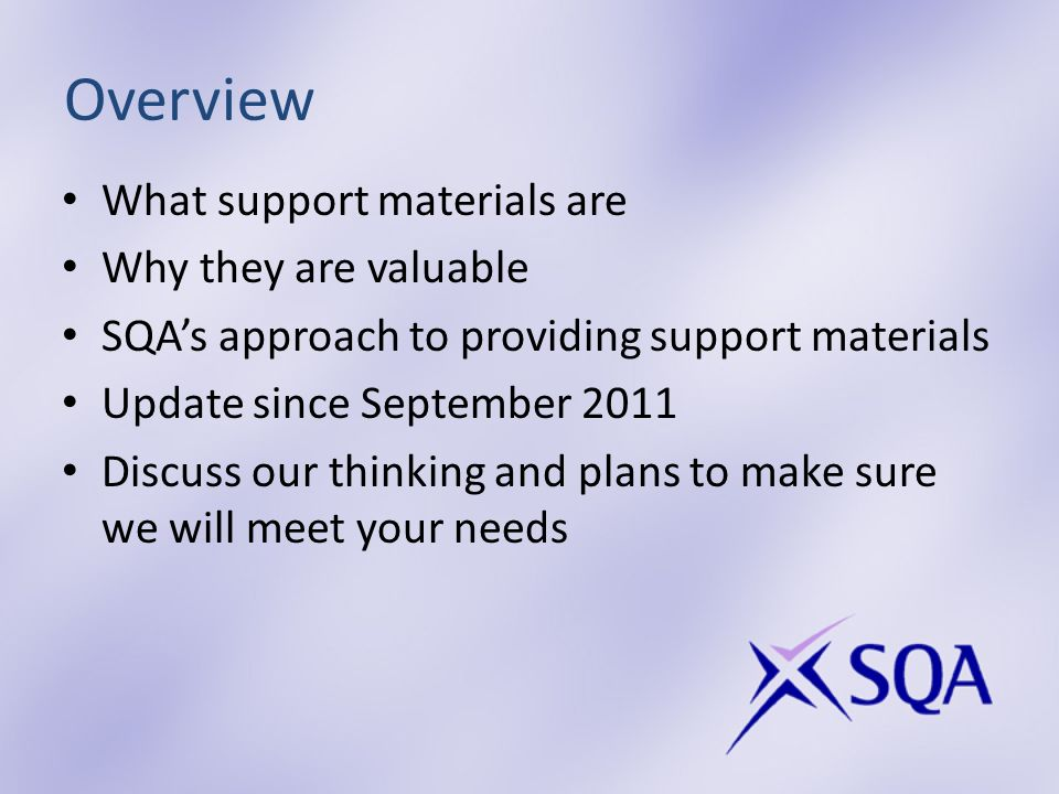 Overview What support materials are Why they are valuable SQAs approach to providing support materials Update since September 2011 Discuss our thinking and plans to make sure we will meet your needs