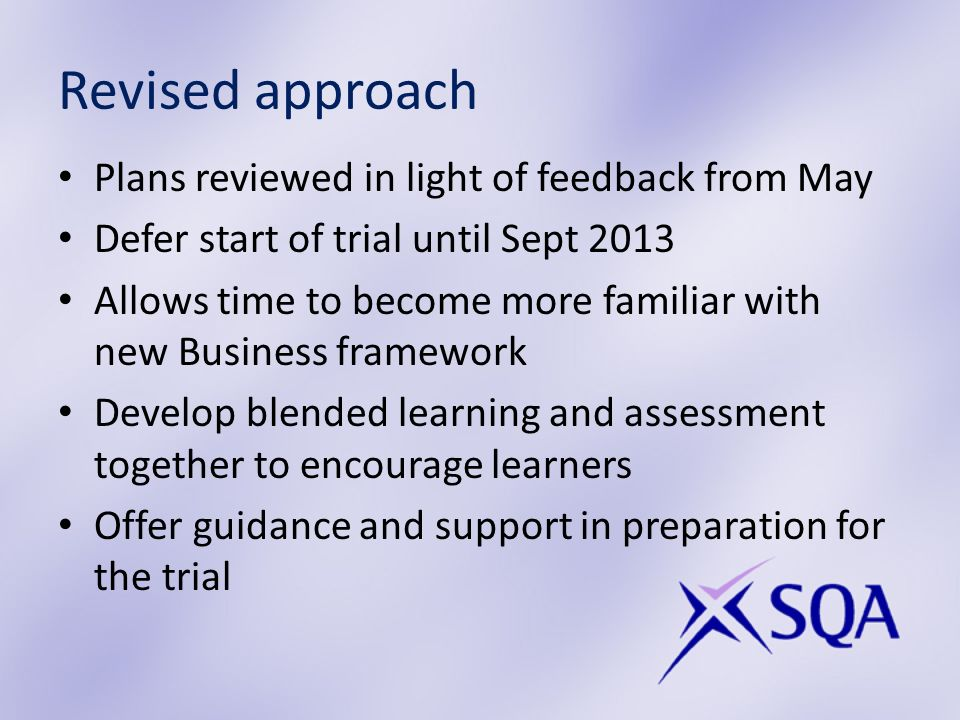Revised approach Plans reviewed in light of feedback from May Defer start of trial until Sept 2013 Allows time to become more familiar with new Business framework Develop blended learning and assessment together to encourage learners Offer guidance and support in preparation for the trial