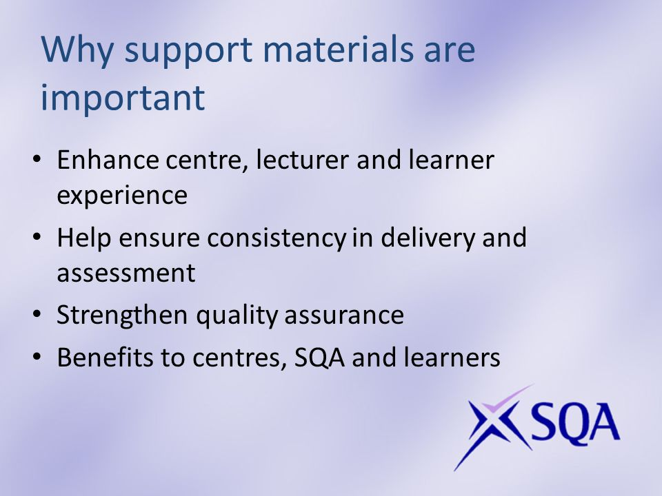 Why support materials are important Enhance centre, lecturer and learner experience Help ensure consistency in delivery and assessment Strengthen quality assurance Benefits to centres, SQA and learners