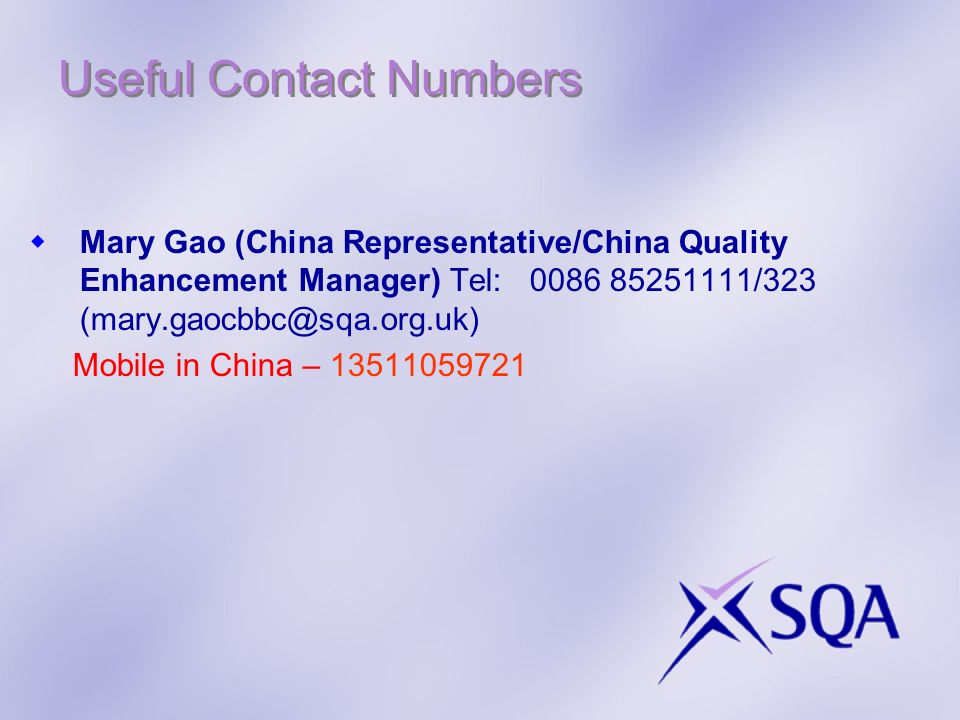 Useful Contact Numbers Mary Gao (China Representative/China Quality Enhancement Manager) Tel: 0086 85251111/323 (mary.gaocbbc@sqa.org.uk) Mobile in Ch