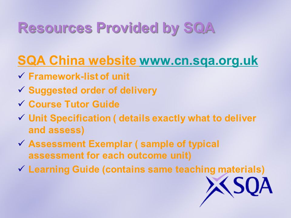 Resources Provided by SQA SQA China website www.cn.sqa.org.ukwww.cn.sqa.org.uk Framework-list of unit Suggested order of delivery Course Tutor Guide U