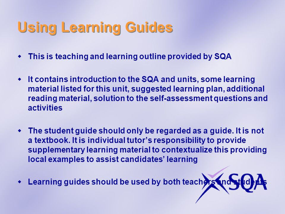 Using Learning Guides This is teaching and learning outline provided by SQA It contains introduction to the SQA and units, some learning material list