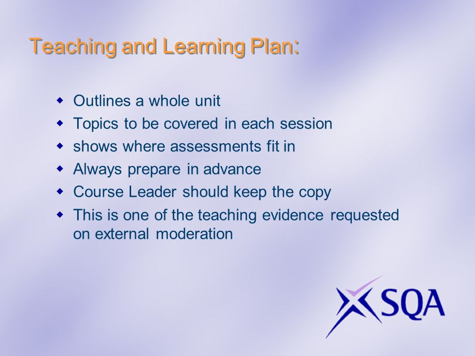 Teaching and Learning Plan : Outlines a whole unit Topics to be covered in each session shows where assessments fit in Always prepare in advance Cours