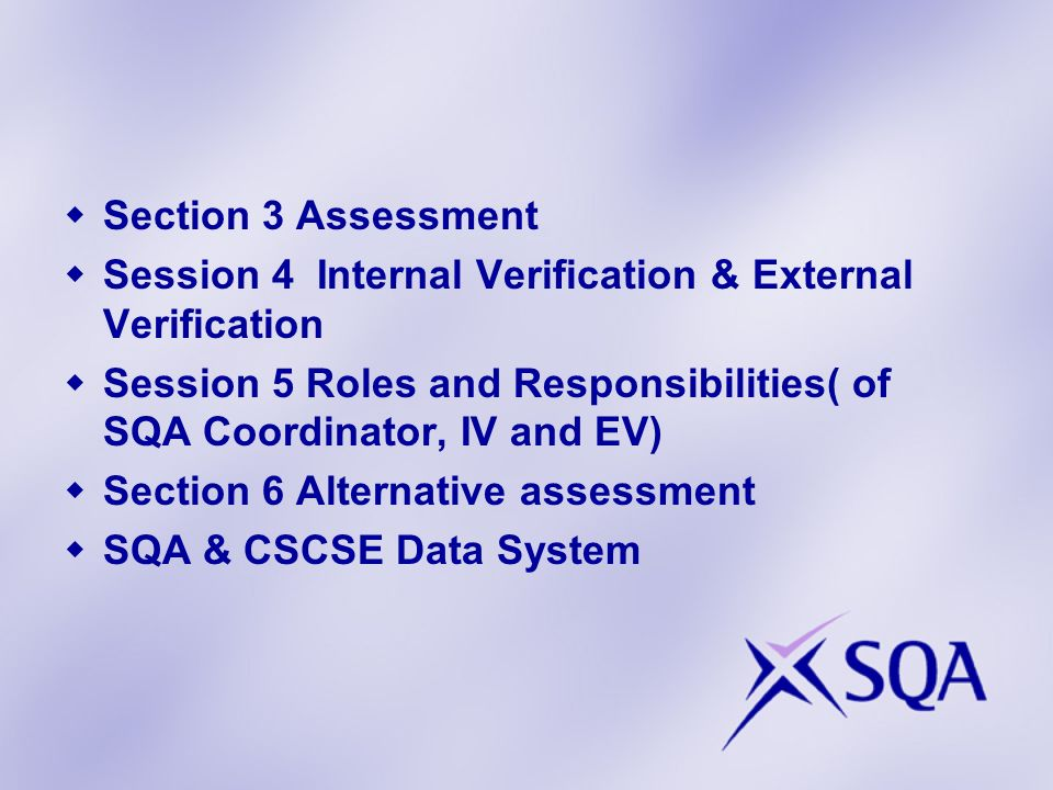 Section 3 Assessment Session 4 Internal Verification & External Verification Session 5 Roles and Responsibilities( of SQA Coordinator, IV and EV) Sect