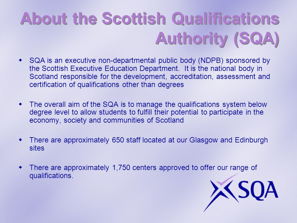 About the Scottish Qualifications Authority (SQA) SQA is an executive non-departmental public body (NDPB) sponsored by the Scottish Executive Educatio