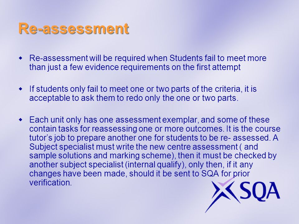Re-assessment Re-assessment will be required when Students fail to meet more than just a few evidence requirements on the first attempt If students on