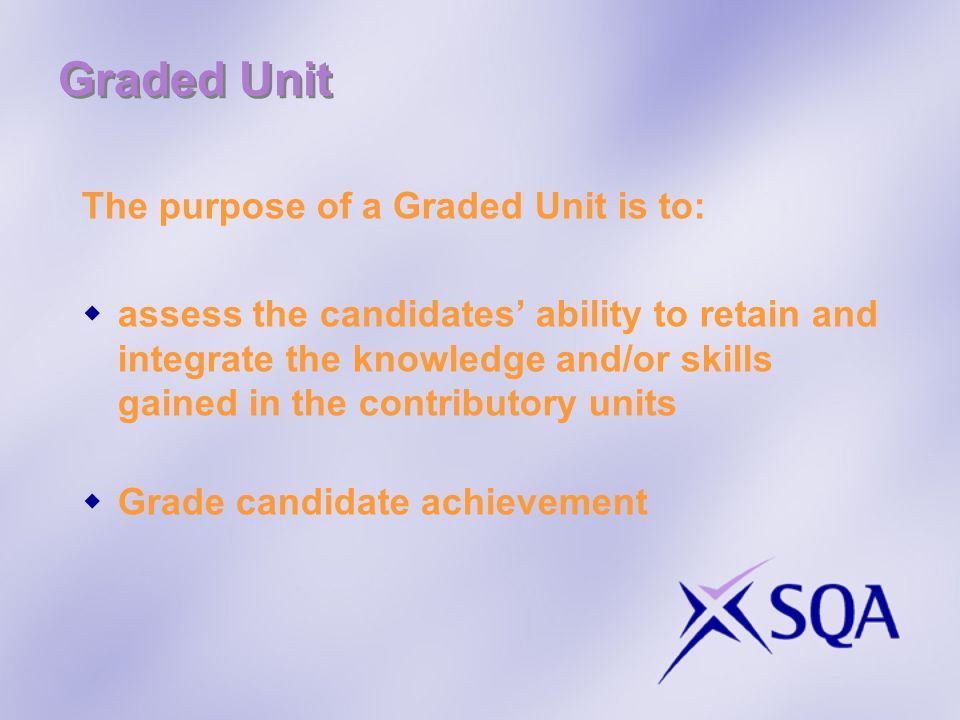 Graded Unit The purpose of a Graded Unit is to: assess the candidates ability to retain and integrate the knowledge and/or skills gained in the contri