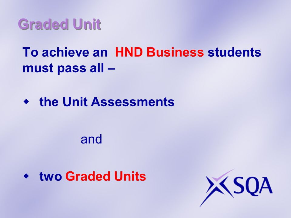 Graded Unit To achieve an HND Business students must pass all – the Unit Assessments and two Graded Units