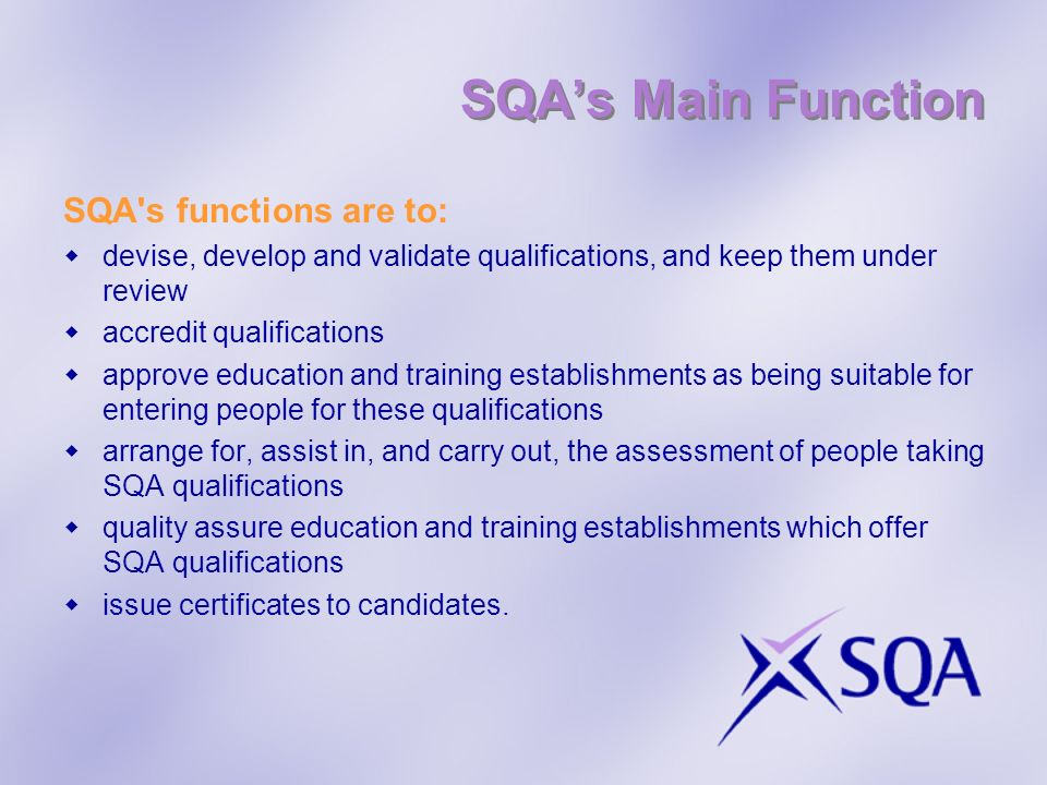 SQAs Main Function SQA's functions are to: devise, develop and validate qualifications, and keep them under review accredit qualifications approve edu