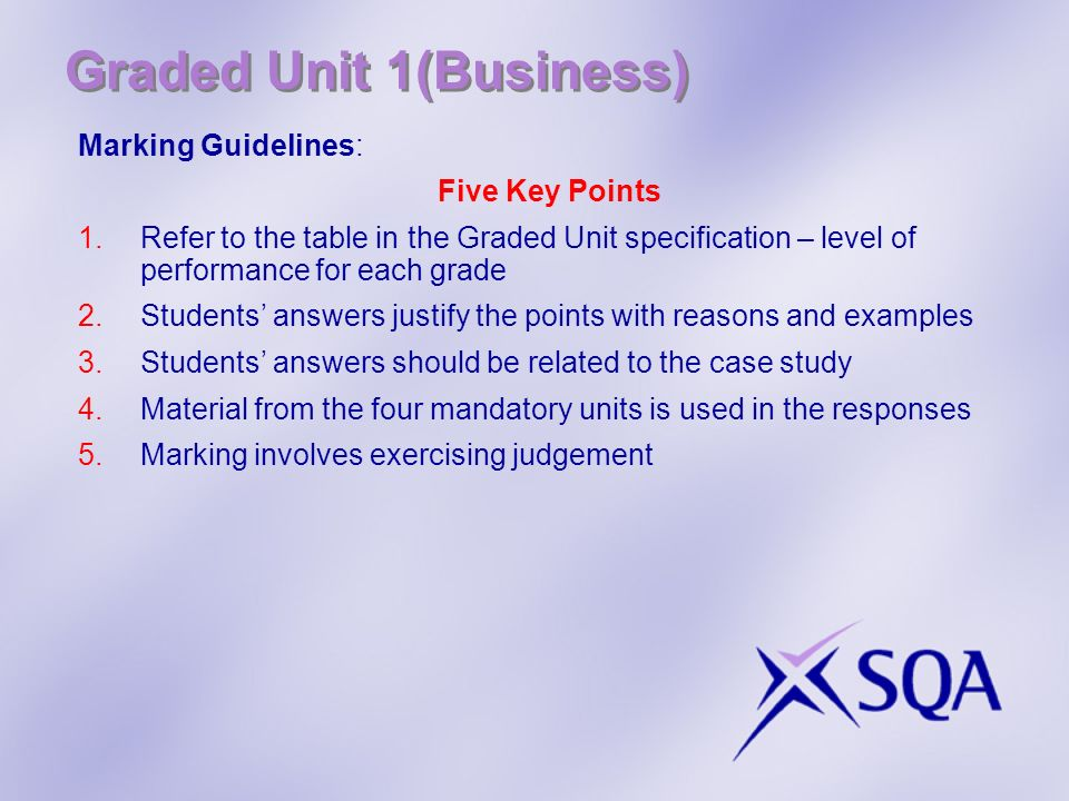 Graded Unit 1(Business) Marking Guidelines: Five Key Points 1.Refer to the table in the Graded Unit specification – level of performance for each grad