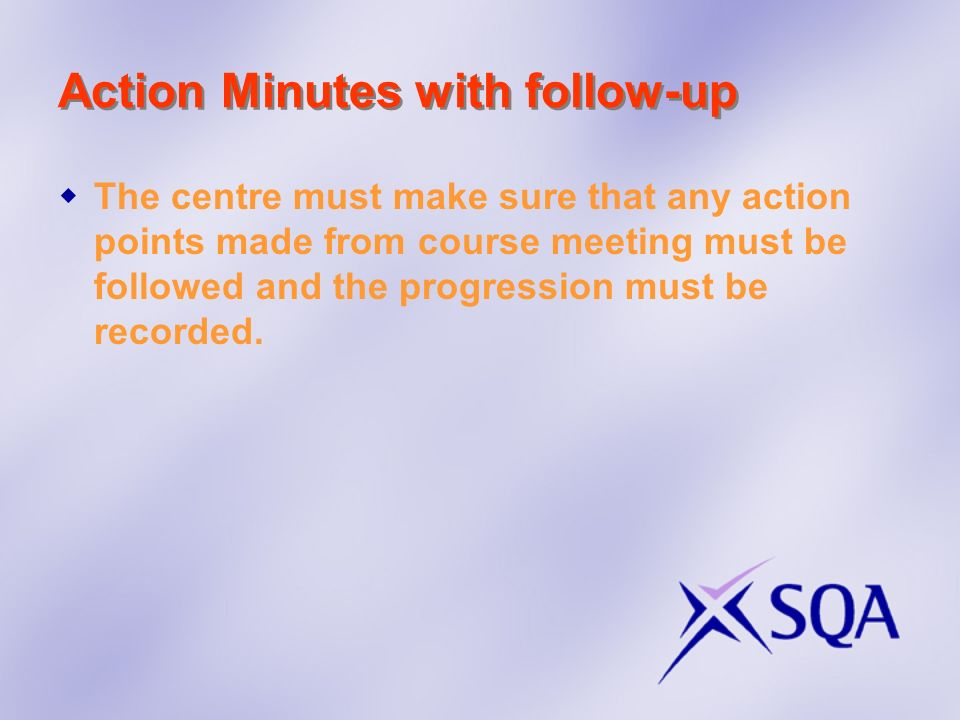Action Minutes with follow-up The centre must make sure that any action points made from course meeting must be followed and the progression must be r