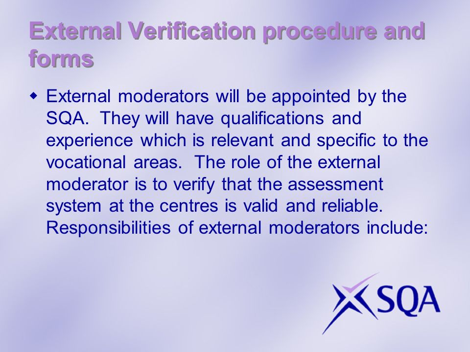 External Verification procedure and forms External moderators will be appointed by the SQA. They will have qualifications and experience which is rele