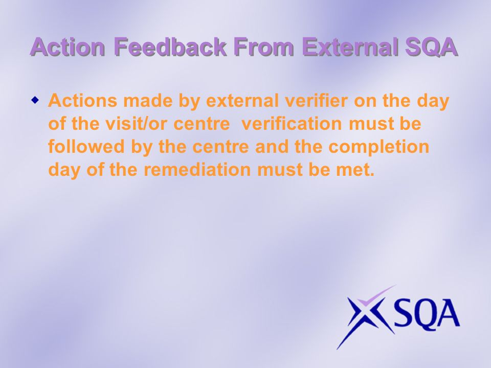 Action Feedback From External SQA Actions made by external verifier on the day of the visit/or centre verification must be followed by the centre and
