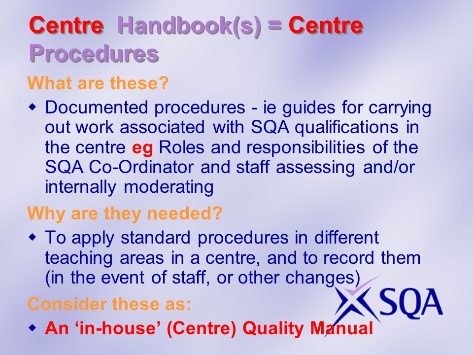 Centre Handbook(s) = Centre Procedures What are these? Documented procedures - ie guides for carrying out work associated with SQA qualifications in t