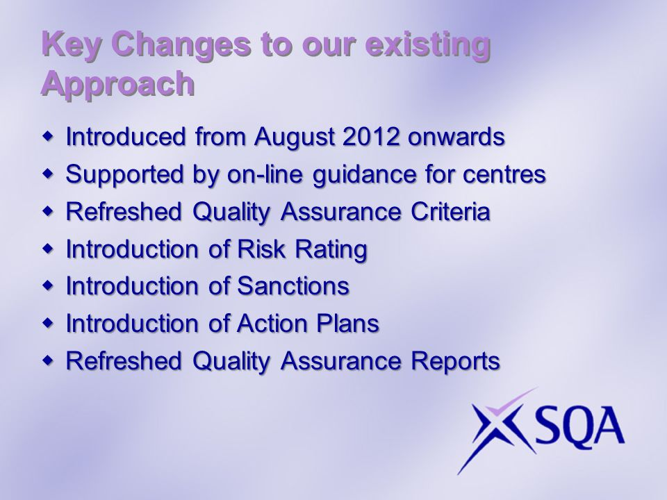 Key Changes to our existing Approach Introduced from August 2012 onwards Introduced from August 2012 onwards Supported by on-line guidance for centres Supported by on-line guidance for centres Refreshed Quality Assurance Criteria Refreshed Quality Assurance Criteria Introduction of Risk Rating Introduction of Risk Rating Introduction of Sanctions Introduction of Sanctions Introduction of Action Plans Introduction of Action Plans Refreshed Quality Assurance Reports Refreshed Quality Assurance Reports