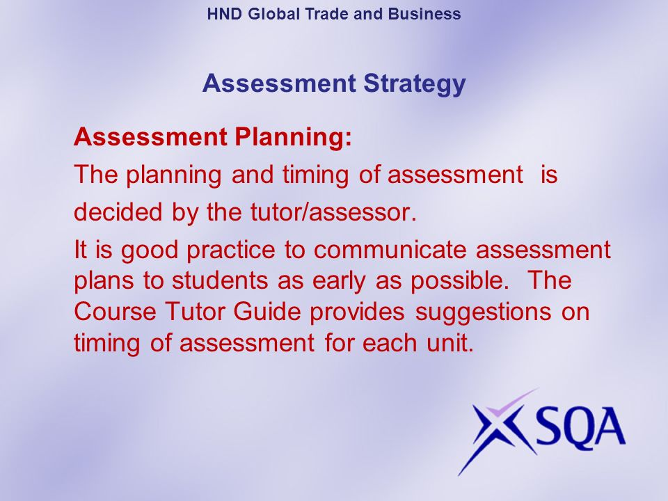 Assessment Strategy Assessment Planning: The planning and timing of assessment is decided by the tutor/assessor. It is good practice to communicate as