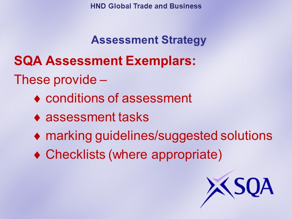 Assessment Strategy SQA Assessment Exemplars: These provide – conditions of assessment assessment tasks marking guidelines/suggested solutions Checkli