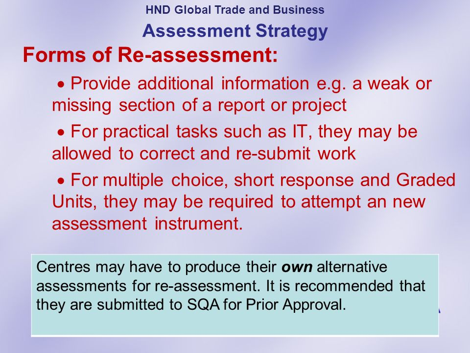 Assessment Strategy Forms of Re-assessment: Provide additional information e.g. a weak or missing section of a report or project For practical tasks s