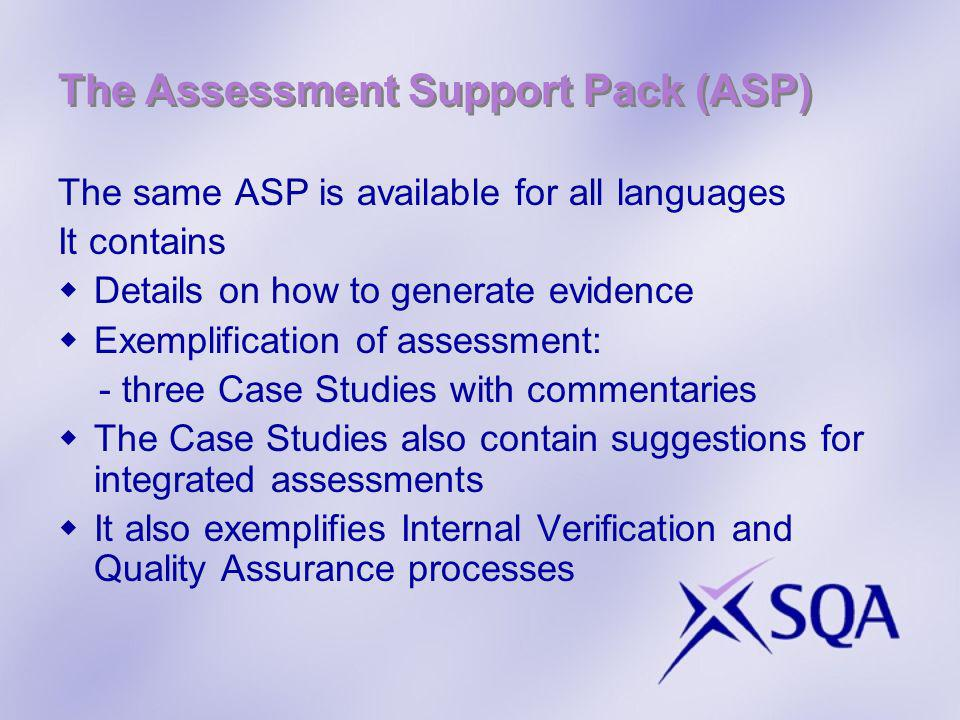 The Assessment Support Pack (ASP) The same ASP is available for all languages It contains Details on how to generate evidence Exemplification of assessment: - three Case Studies with commentaries The Case Studies also contain suggestions for integrated assessments It also exemplifies Internal Verification and Quality Assurance processes
