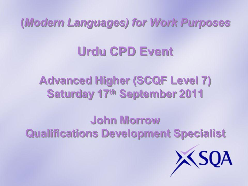 (Modern Languages) for Work Purposes Urdu CPD Event Advanced Higher (SCQF Level 7) Saturday 17 th September 2011 John Morrow Qualifications Development Specialist