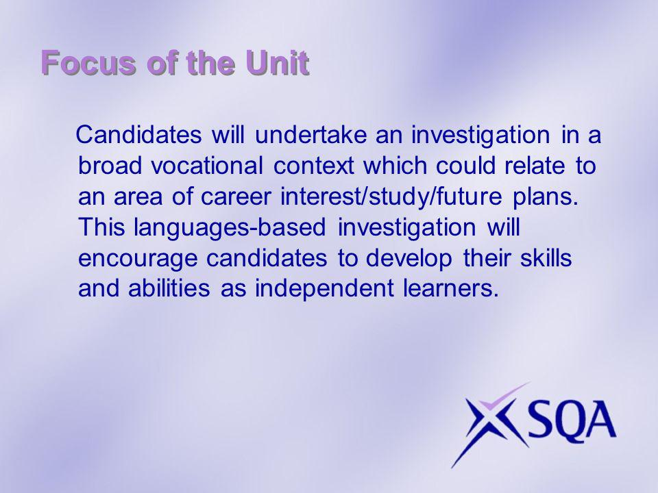 Focus of the Unit Candidates will undertake an investigation in a broad vocational context which could relate to an area of career interest/study/future plans.