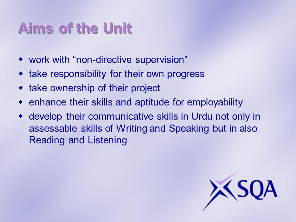 Aims of the Unit work with non-directive supervision take responsibility for their own progress take ownership of their project enhance their skills and aptitude for employability develop their communicative skills in Urdu not only in assessable skills of Writing and Speaking but in also Reading and Listening