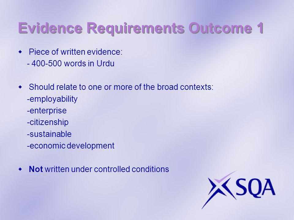 Evidence Requirements Outcome 1 Piece of written evidence: - 400-500 words in Urdu Should relate to one or more of the broad contexts: -employability -enterprise -citizenship -sustainable -economic development Not written under controlled conditions