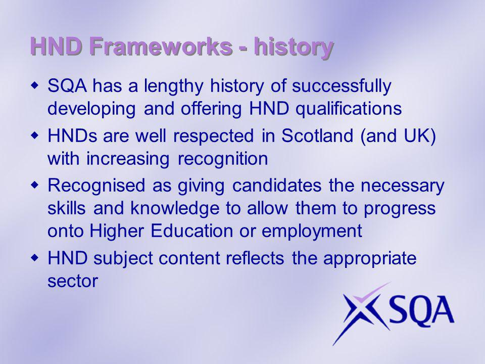 HND Frameworks - history SQA has a lengthy history of successfully developing and offering HND qualifications HNDs are well respected in Scotland (and UK) with increasing recognition Recognised as giving candidates the necessary skills and knowledge to allow them to progress onto Higher Education or employment HND subject content reflects the appropriate sector