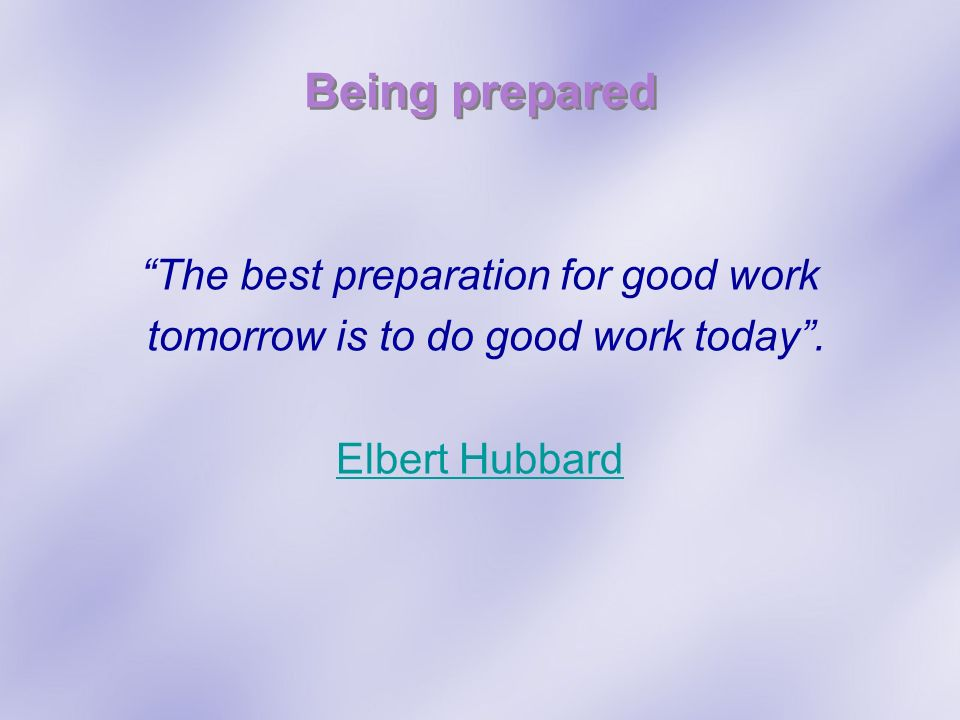 Being prepared The best preparation for good work tomorrow is to do good work today. Elbert Hubbard